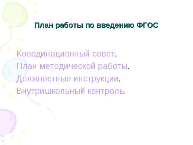 План работы по введению ФГОС Координационный совет. План методической работы. Должностные инструкции. Внутришкольный контроль.