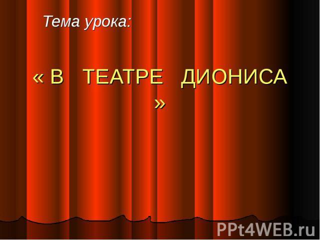 Тема урока: « В ТЕАТРЕ ДИОНИСА »