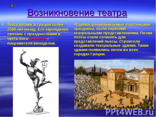 Возникновение театра Театр возник в Греции более 2500 лет назад. Его зарождение связано с празднествами в честь бога Диониса – покровителя виноделов. Сценки, разыгрываемые участниками праздника, были первыми театральными представлениями. Позже поэты…