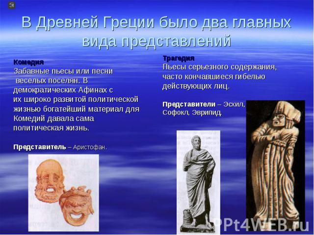 В Древней Греции было два главных вида представлений Комедия Забавные пьесы или песни веселых поселян. В демократических Афинах с их широко развитой политической жизнью богатейший материал для Комедий давала сама политическая жизнь. Представитель – …