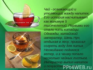 Чай - освежающий и утоляющий жажду напиток. Его история насчитывает как минимум