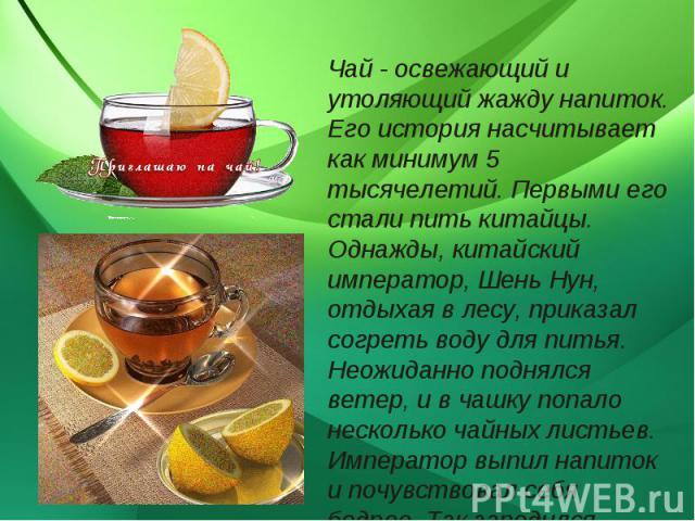 Чай - освежающий и утоляющий жажду напиток. Его история насчитывает как минимум 5 тысячелетий. Первыми его стали пить китайцы. Однажды, китайский император, Шень Нун, отдыхая в лесу, приказал согреть воду для питья. Неожиданно поднялся ветер, и в ча…