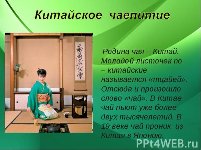 Китайское чаепитие Родина чая – Китай. Молодой листочек по – китайские называется «тцайей». Отсюда и произошло слово «чай». В Китае чай пьют уже более двух тысячелетий. В 19 веке чай проник из Китая в Японию.