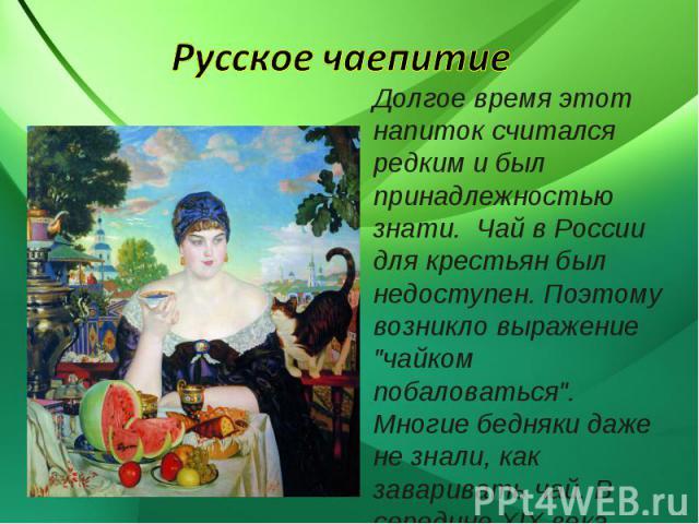 Русское чаепитие Долгое время этот напиток считался редким и был принадлежностью знати. Чай в России для крестьян был недоступен. Поэтому возникло выражение