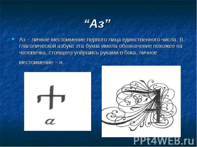 """""""Аз"""" Аз – личное местоимение первого лица единственного числа. В глаголической азбуке эта буква имела обозначение похожее на человечка, стоящего упёршись руками в бока, личное местоимение – я."""
