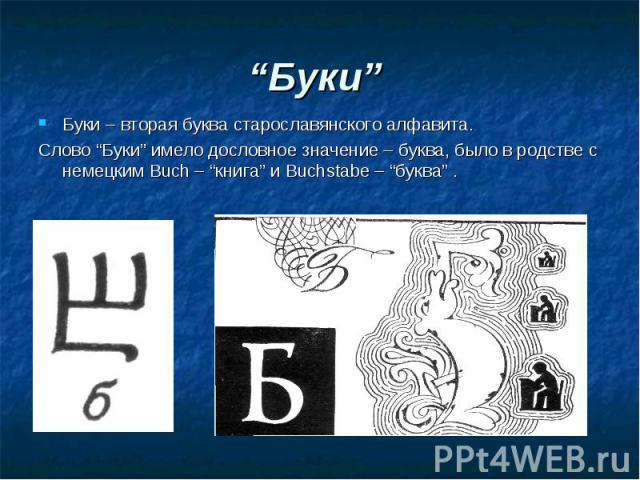 """""""Буки"""" Буки – вторая буква старославянского алфавита. Слово """"Буки"""" имело дословное значение – буква, было в родстве с немецким Buch – """"книга"""" и Buchstabe – """"буква"""" ."""