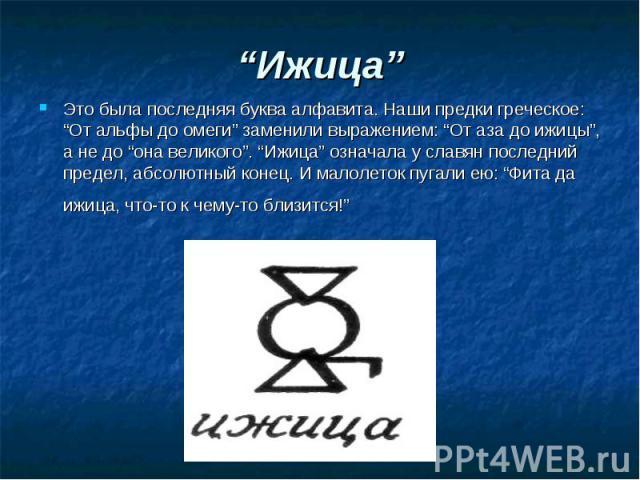 """""""Ижица"""" Это была последняя буква алфавита. Наши предки греческое: """"От альфы до омеги"""" заменили выражением: """"От аза до ижицы"""", а не до """"она великого"""". """"Ижица"""" означала у славян последний предел, абсолютный конец. И малолеток пугали ею: """"Фита да ижица…"""