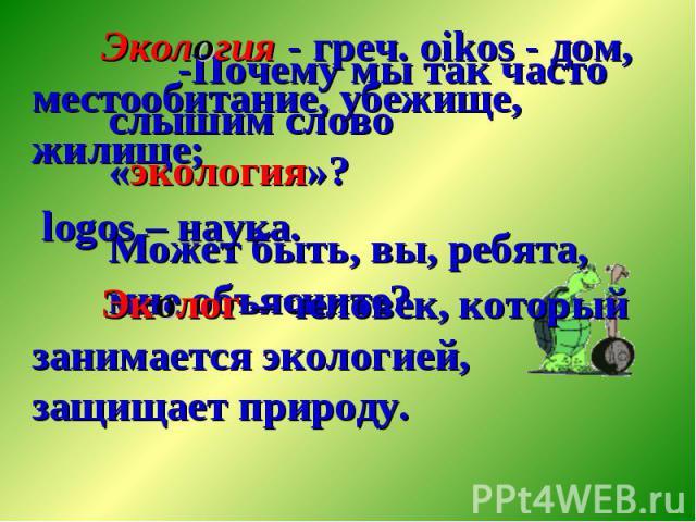 Экология - греч. oikos - дом, местообитание, убежище, жилище; logos – наука. Эколог – человек, который занимается экологией, защищает природу.