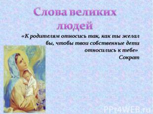 Слова великих людей «К родителям относись так, как ты желал бы, чтобы твои собст