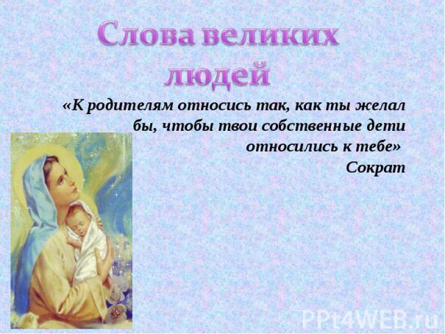 Слова великих людей «К родителям относись так, как ты желал бы, чтобы твои собственные дети относились к тебе» Сократ