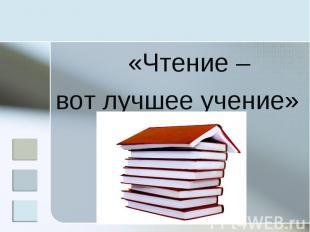 «Чтение – вот лучшее учение»