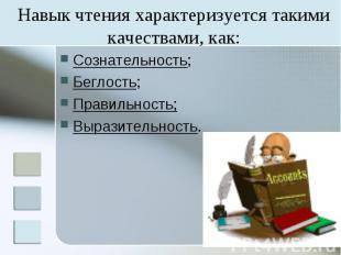Навык чтения характеризуется такими качествами, как: Сознательность; Беглость; П