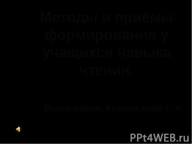 Методы и приёмы формирования у учащихся навыка чтения Выполнила: Комелькова Г. А.