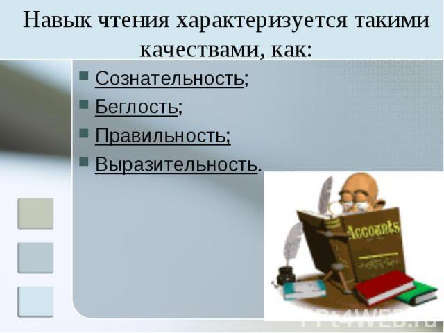 Навык чтения характеризуется такими качествами, как: Сознательность; Беглость; Правильность; Выразительность.