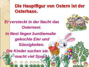 Die Hauptfigur von Ostern ist der Osterhase. Er versteckt in der Nacht das Oster