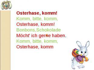 Osterhase, komm! Komm, bitte, komm, Osterhase, komm! Bonbons,Schokolade Möcht' i