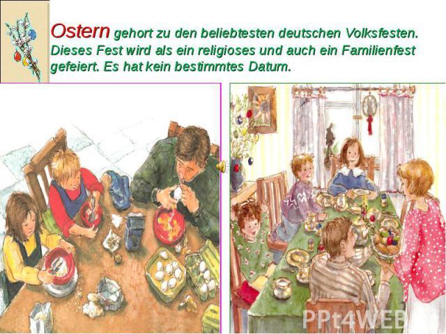 Ostern gehort zu den beliebtesten deutschen Volksfesten. Dieses Fest wird als ein religioses und auch ein Familienfest gefeiert. Es hat kein bestimmtes Datum.