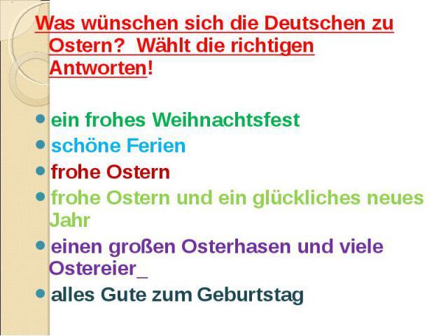 Was wünschen sich die Deutschen zu Ostern? Wählt die richtigen Antworten! ein frohes Weihnachtsfest schöne Ferien frohe Ostern frohe Ostern und ein glückliches neues Jahr einen großen Osterhasen und viele Ostereier alles Gute zum Geburtstag