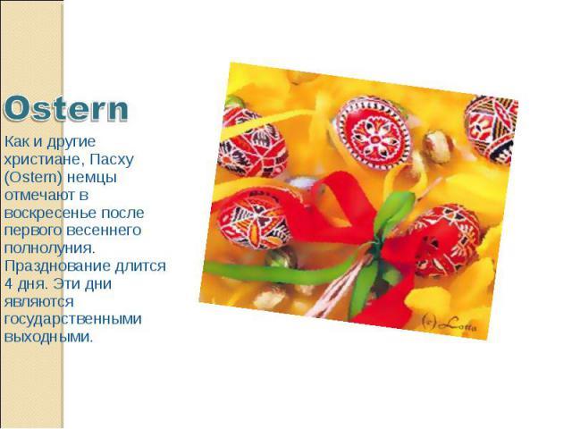 Ostern Как и другие христиане, Пасху (Ostern) немцы отмечают в воскресенье после первого весеннего полнолуния. Празднование длится 4 дня. Эти дни являются государственными выходными.