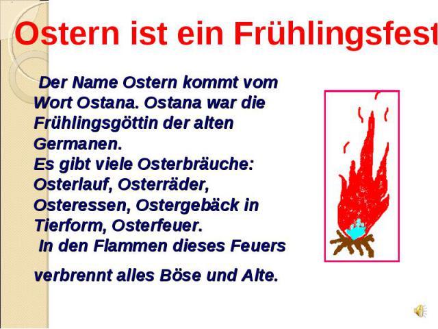 Ostern ist ein Frühlingsfest Der Name Ostern kommt vom Wort Ostana. Ostana war die Frühlingsgöttin der alten Germanen. Es gibt viele Osterbräuche: Osterlauf, Osterräder, Osteressen, Ostergebäck in Tierform, Osterfeuer. In den Flammen dieses Feuers v…