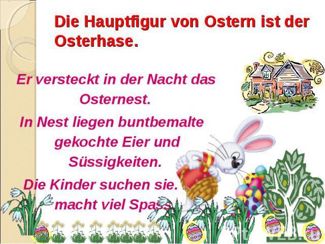 Die Hauptfigur von Ostern ist der Osterhase. Er versteckt in der Nacht das Osternest. In Nest liegen buntbemalte gekochte Eier und Süssigkeiten. Die Kinder suchen sie. Das macht viel Spass.
