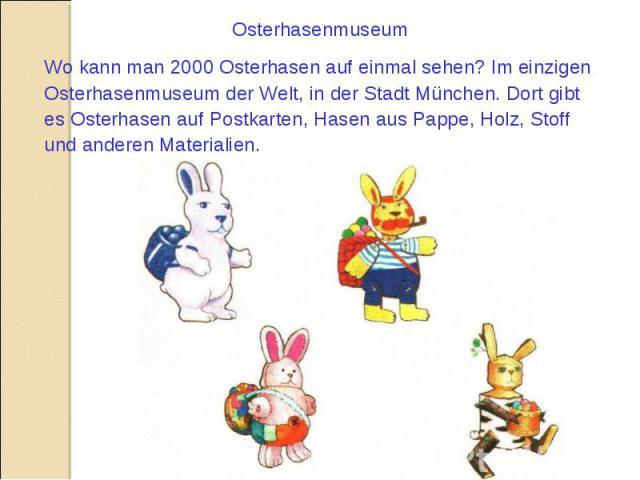 Osterhasenmuseum Wo kann man 2000 Osterhasen auf einmal sehen? Im einzigen Osterhasenmuseum der Welt, in der Stadt München. Dort gibt es Osterhasen auf Postkarten, Hasen aus Pappe, Holz, Stoff und anderen Materialien.