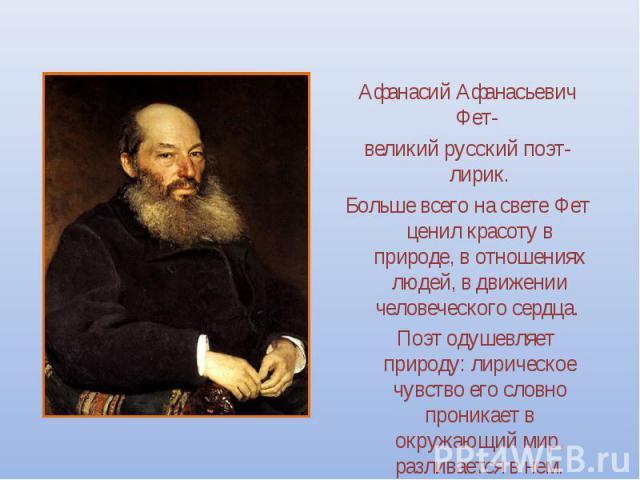 Афанасий Афанасьевич Фет- великий русский поэт-лирик. Больше всего на свете Фет ценил красоту в природе, в отношениях людей, в движении человеческого сердца. Поэт одушевляет природу: лирическое чувство его словно проникает в окружающий мир, разливае…