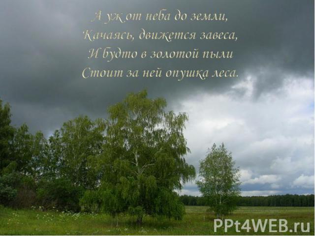 А уж от неба до земли, Качаясь, движется завеса, И будто в золотой пыли Стоит за ней опушка леса.