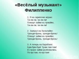 «Весёлый музыкант» Филиппенко 1. Я на скрипочке играю: Ти-ли-ли, ти-ли-ли! Пляшу