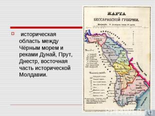 историческая область между Чёрным морем и реками Дунай, Прут, Днестр, восточная