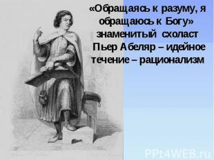 «Обращаясь к разуму, я обращаюсь к Богу» знаменитый схоласт Пьер Абеляр – идейно