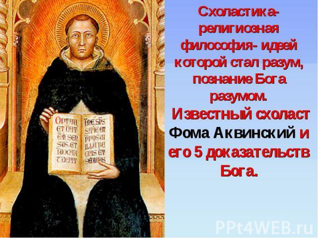 Схоластика- религиозная философия- идеей которой стал разум, познание Бога разумом. Известный схоласт Фома Аквинский и его 5 доказательств Бога.