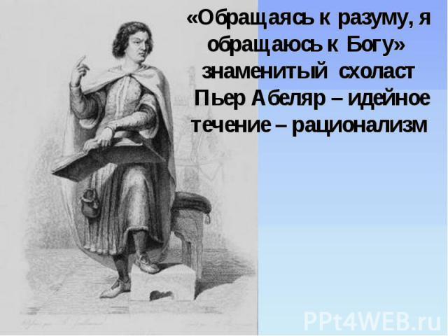 «Обращаясь к разуму, я обращаюсь к Богу» знаменитый схоласт Пьер Абеляр – идейное течение – рационализм