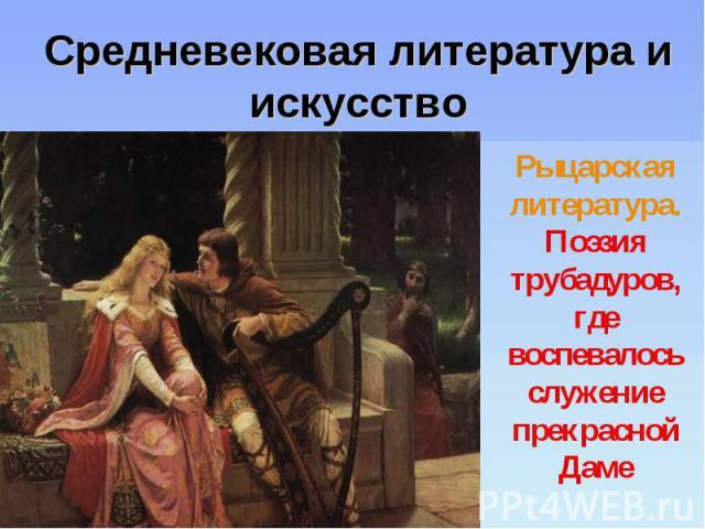 Средневековая литература и искусство Рыцарская литература. Поэзия трубадуров, где воспевалось служение прекрасной Даме