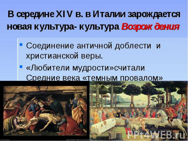 В середине XIV в. в Италии зарождается новая культура- культура Возрождения Соединение античной доблести и христианской веры. «Любители мудрости»считали Средние века «темным провалом»
