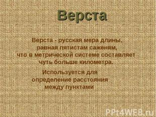Верста Верста - русская мера длины, равная пятистам саженям, что в метрической с