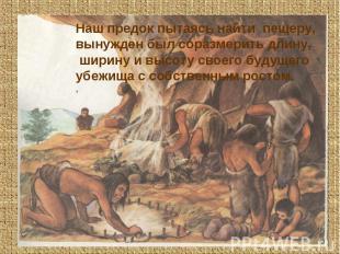 Наш предок пытаясь найти пещеру, вынужден был соразмерить длину, ширину и высоту