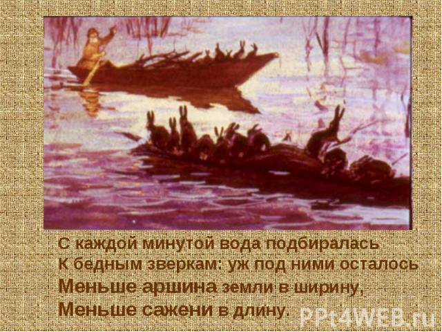 С каждой минутой вода подбиралась К бедным зверкам: уж под ними осталось Меньше аршина земли в ширину, Меньше сажени в длину.