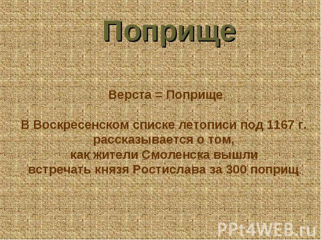 Поприще Верста = Поприще В Воскресенском списке летописи под 1167 г. рассказывается о том, как жители Смоленска вышли встречать князя Ростислава за 300 поприщ.