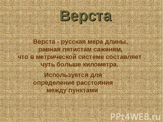 Верста Верста - русская мера длины, равная пятистам саженям, что в метрической системе составляет чуть больше километра. Используется для определение расстояния между пунктами