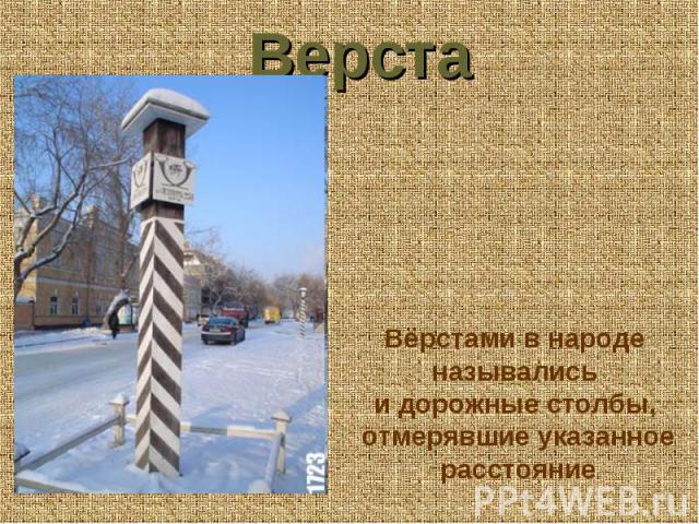 Верста Вёрстами в народе назывались и дорожные столбы, отмерявшие указанное расстояние