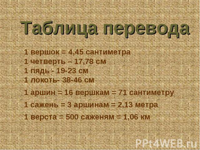 Таблица перевода 1 вершок = 4,45 сантиметра 1 четверть – 17,78 см 1 пядь - 19-23 см 1 локоть- 38-46 см  1 аршин = 16 вершкам = 71 сантиметру 1 сажень = 3 аршинам = 2,13 метра 1 верста = 500 саженям = 1,06 км