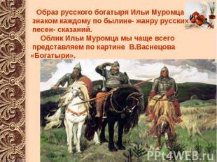 Образ русского богатыря Ильи Муромца знаком каждому по былине- жанру русских пес