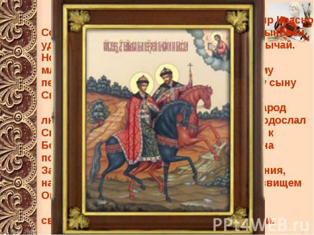 Еще при жизни одарил князь Владимир Красно Солнышко каждого из своих двенадцати сыновей уделом, то есть княжеством -таков был обычай. Но больше всего любил Владимир своего младшего сына Бориса, и хотел именно ему передать киевский престол, а не стар…