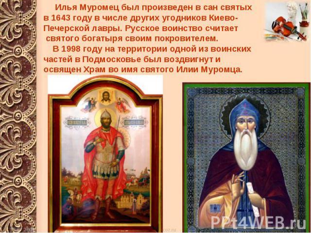 Илья Муромец был произведен в сан святых в 1643 году в числе других угодников Киево- Печерской лавры. Русское воинство считает святого богатыря своим покровителем. В 1998 году на территории одной из воинских частей в Подмосковье был воздвигнут и осв…