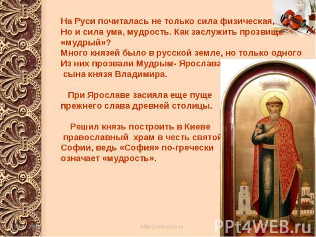 На Руси почиталась не только сила физическая, Но и сила ума, мудрость. Как заслужить прозвище «мудрый»? Много князей было в русской земле, но только одного Из них прозвали Мудрым- Ярослава, сына князя Владимира. При Ярославе засияла еще пуще прежнег…