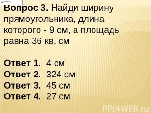 Вопрос 3. Найди ширину прямоугольника, длина которого - 9 см, а площадь равна 36