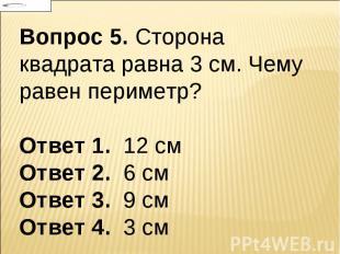 Вопрос 5. Сторона квадрата равна 3 см. Чему равен периметр? Ответ 1. 12 см Ответ