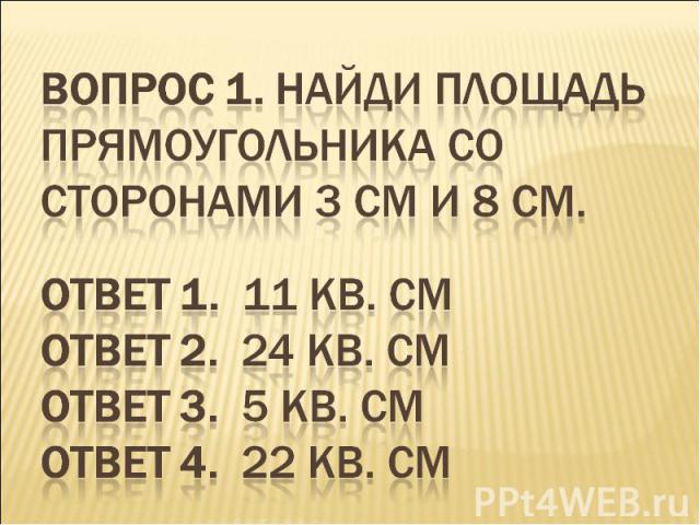 Вопрос 1. Найди площадь прямоугольника со сторонами 3 см и 8 см. Ответ 1. 11 кв. см Ответ 2. 24 кв. см Ответ 3. 5 кв. см Ответ 4. 22 кв. см