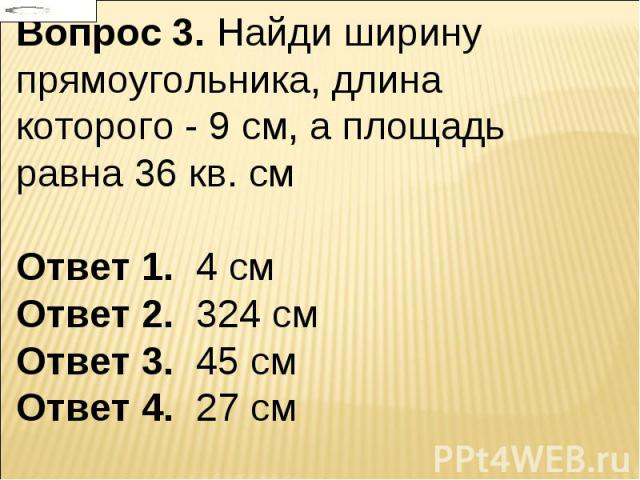 Вопрос 3. Найди ширину прямоугольника, длина которого - 9 см, а площадь равна 36 кв. см Ответ 1. 4 см Ответ 2. 324 см Ответ 3. 45 см Ответ 4. 27 см